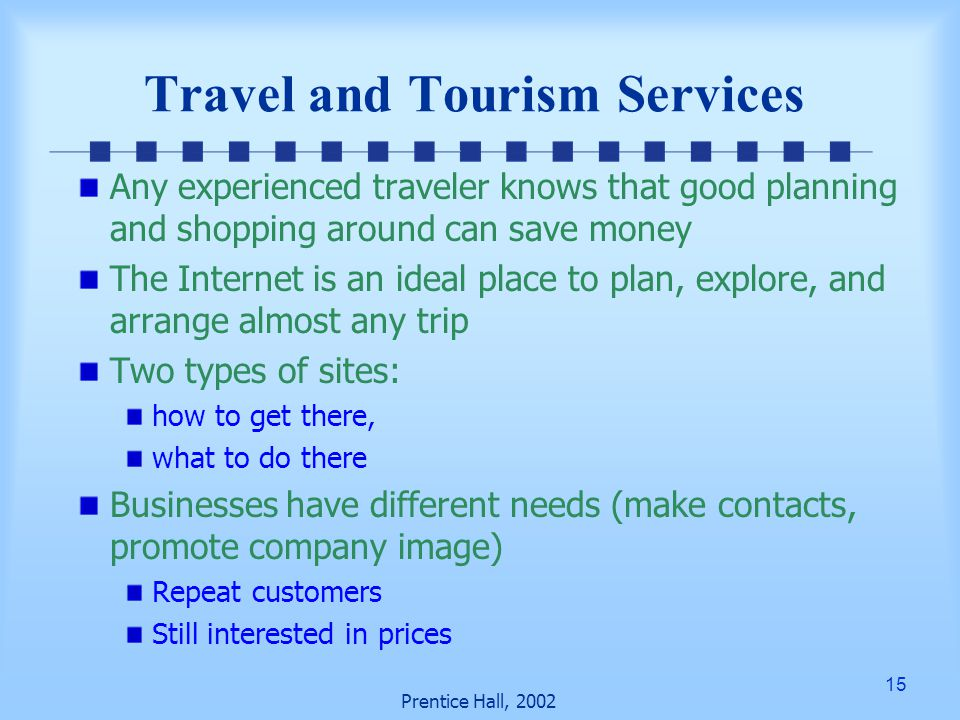 15 Prentice Hall, 2002 Travel and Tourism Services Any experienced traveler knows that good planning and shopping around can save money The Internet is an ideal place to plan, explore, and arrange almost any trip Two types of sites: how to get there, what to do there Businesses have different needs (make contacts, promote company image) Repeat customers Still interested in prices