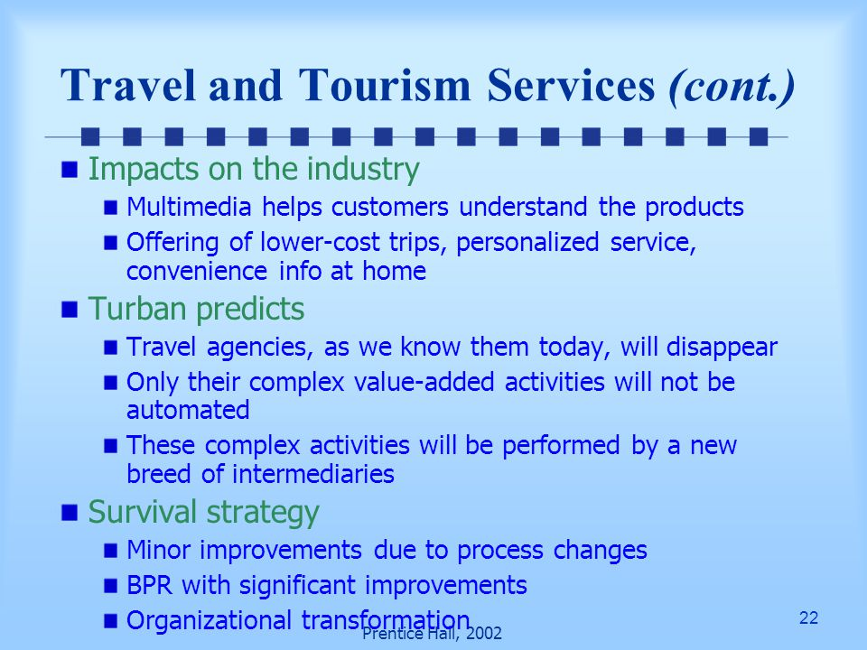 22 Prentice Hall, 2002 Impacts on the industry Multimedia helps customers understand the products Offering of lower-cost trips, personalized service, convenience info at home Turban predicts Travel agencies, as we know them today, will disappear Only their complex value-added activities will not be automated These complex activities will be performed by a new breed of intermediaries Survival strategy Minor improvements due to process changes BPR with significant improvements Organizational transformation Travel and Tourism Services (cont.)