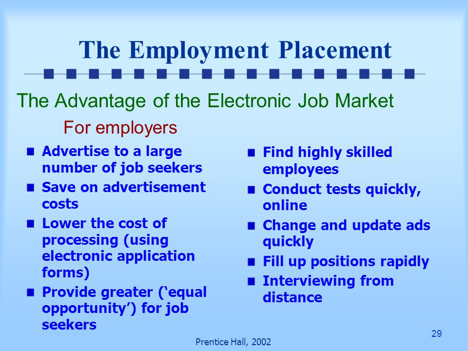 29 Prentice Hall, 2002 The Employment Placement Advertise to a large number of job seekers Save on advertisement costs Lower the cost of processing (using electronic application forms) Provide greater ('equal opportunity') for job seekers Find highly skilled employees Conduct tests quickly, online Change and update ads quickly Fill up positions rapidly Interviewing from distance The Advantage of the Electronic Job Market For employers