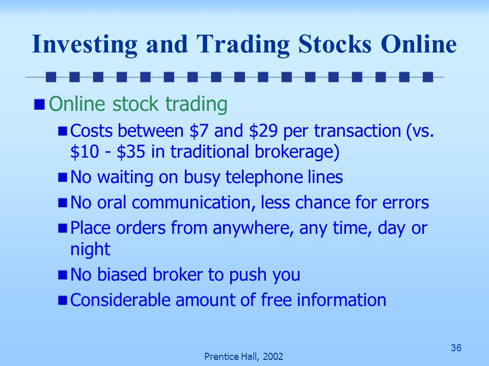 36 Prentice Hall, 2002 Investing and Trading Stocks Online Online stock trading Costs between $7 and $29 per transaction (vs.