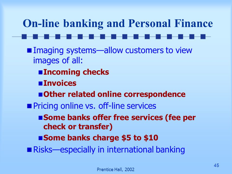 45 Prentice Hall, 2002 On-line banking and Personal Finance Imaging systems—allow customers to view images of all: Incoming checks Invoices Other related online correspondence Pricing online vs.