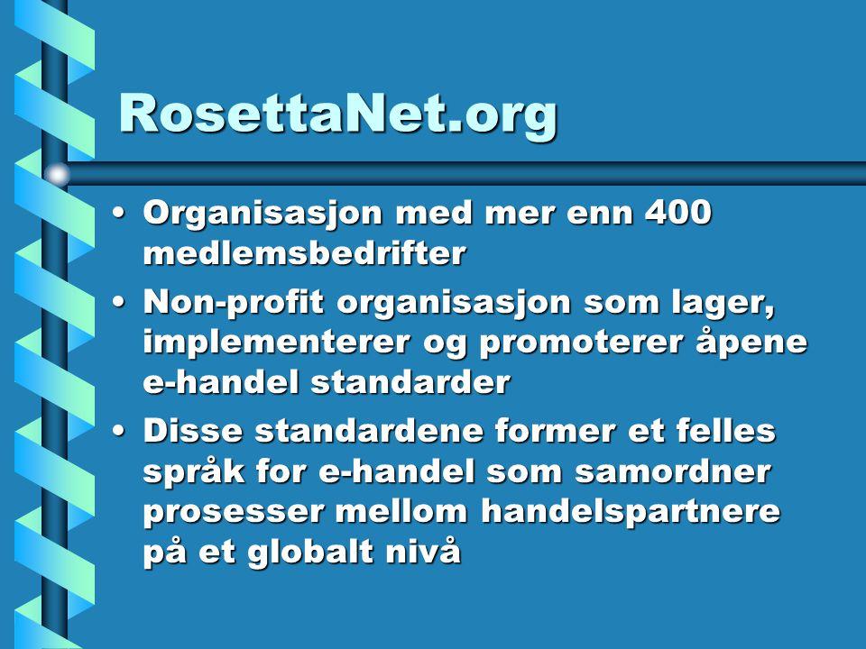 RosettaNet.org Organisasjon med mer enn 400 medlemsbedrifterOrganisasjon med mer enn 400 medlemsbedrifter Non-profit organisasjon som lager, implementerer og promoterer åpene e-handel standarderNon-profit organisasjon som lager, implementerer og promoterer åpene e-handel standarder Disse standardene former et felles språk for e-handel som samordner prosesser mellom handelspartnere på et globalt nivåDisse standardene former et felles språk for e-handel som samordner prosesser mellom handelspartnere på et globalt nivå