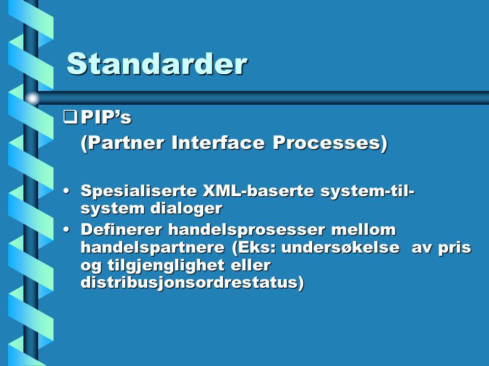 Standarder  PIP's (Partner Interface Processes) Spesialiserte XML-baserte system-til- system dialogerSpesialiserte XML-baserte system-til- system dialoger Definerer handelsprosesser mellom handelspartnere (Eks: undersøkelse av pris og tilgjenglighet eller distribusjonsordrestatus)Definerer handelsprosesser mellom handelspartnere (Eks: undersøkelse av pris og tilgjenglighet eller distribusjonsordrestatus)