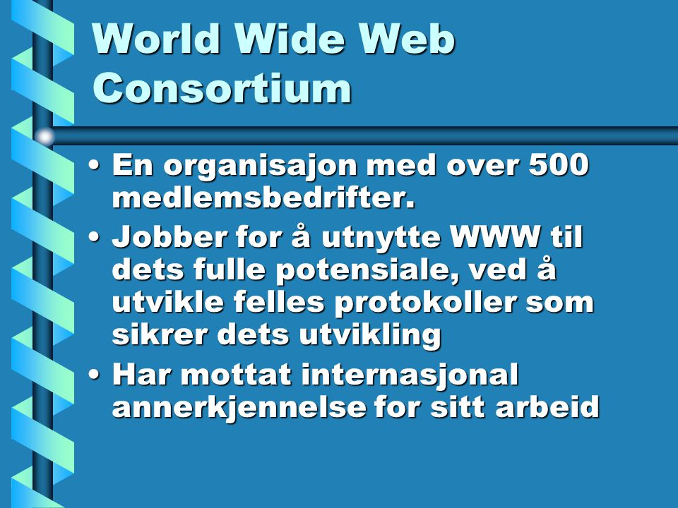 World Wide Web Consortium En organisajon med over 500 medlemsbedrifter.En organisajon med over 500 medlemsbedrifter.