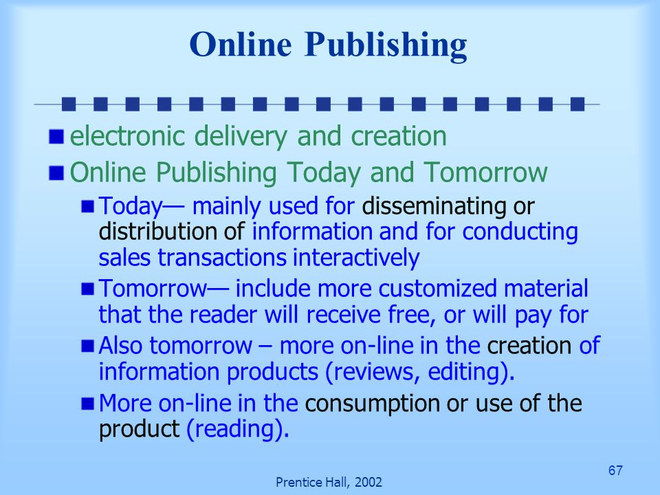 67 Prentice Hall, 2002 Online Publishing electronic delivery and creation Online Publishing Today and Tomorrow Today— mainly used for disseminating or distribution of information and for conducting sales transactions interactively Tomorrow— include more customized material that the reader will receive free, or will pay for Also tomorrow – more on-line in the creation of information products (reviews, editing).
