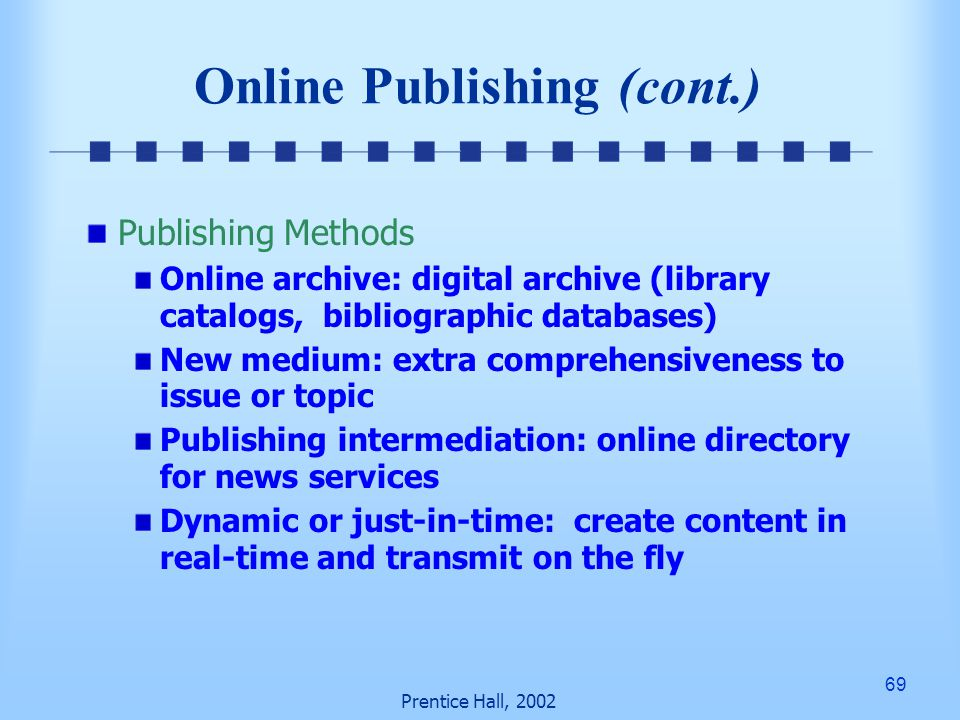 69 Prentice Hall, 2002 Online Publishing (cont.) Publishing Methods Online archive: digital archive (library catalogs, bibliographic databases) New medium: extra comprehensiveness to issue or topic Publishing intermediation: online directory for news services Dynamic or just-in-time: create content in real-time and transmit on the fly