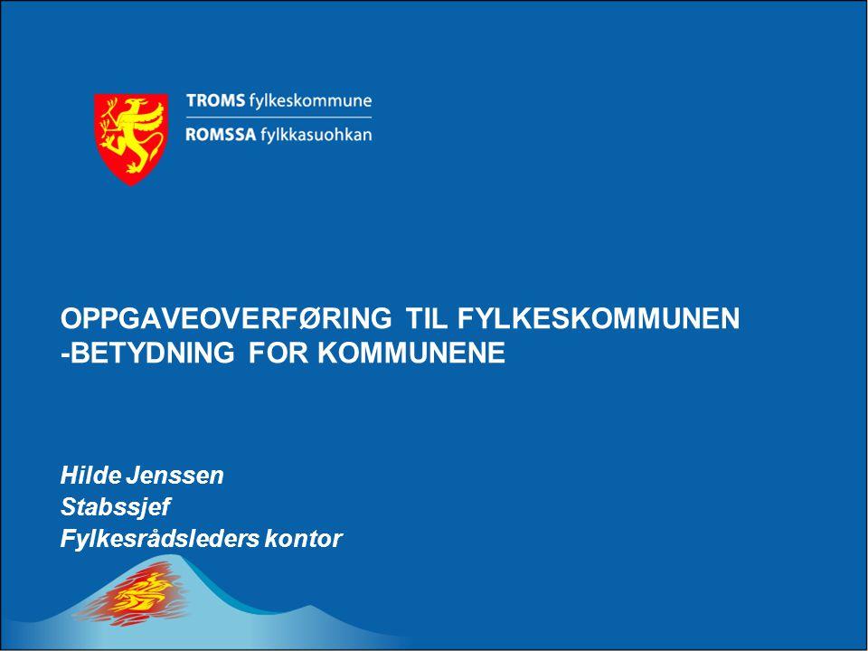 OPPGAVEOVERFØRING TIL FYLKESKOMMUNEN -BETYDNING FOR KOMMUNENE Hilde Jenssen Stabssjef Fylkesrådsleders kontor