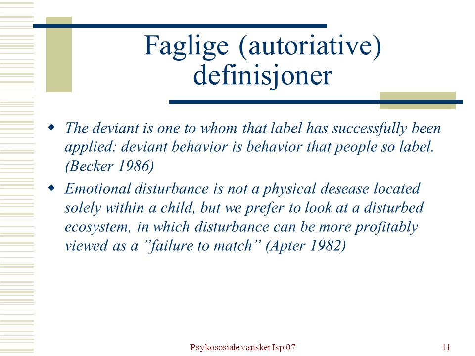 Psykososiale vansker Isp 0711 Faglige (autoriative) definisjoner  The deviant is one to whom that label has successfully been applied: deviant behavior is behavior that people so label.