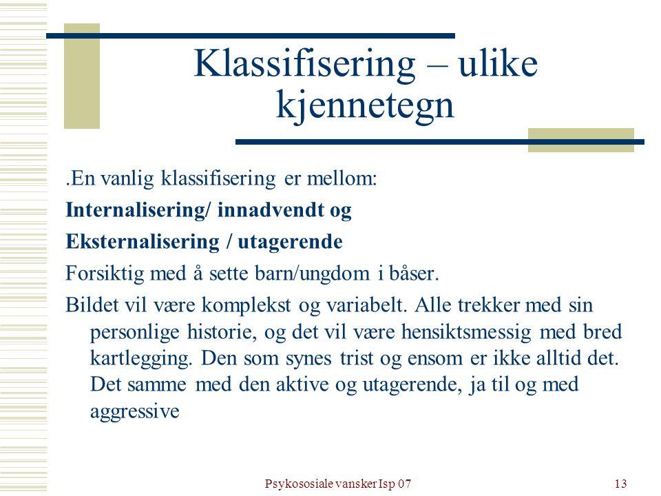 Psykososiale vansker Isp 0713 Klassifisering – ulike kjennetegn.En vanlig klassifisering er mellom: Internalisering/ innadvendt og Eksternalisering /