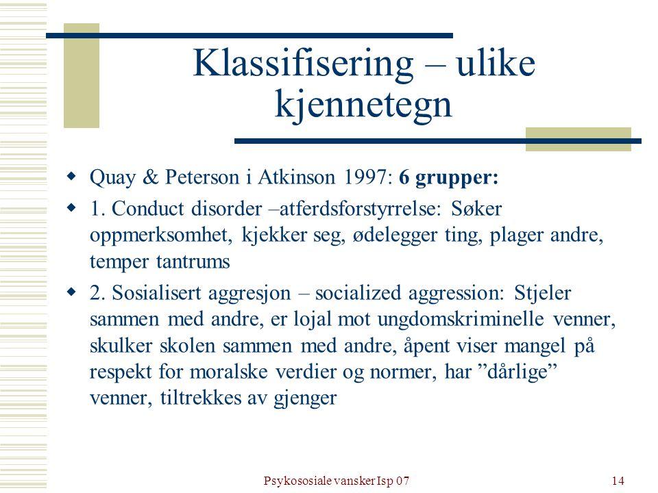 Psykososiale vansker Isp 0714 Klassifisering – ulike kjennetegn  Quay & Peterson i Atkinson 1997: 6 grupper:  1. Conduct disorder –atferdsforstyrrel