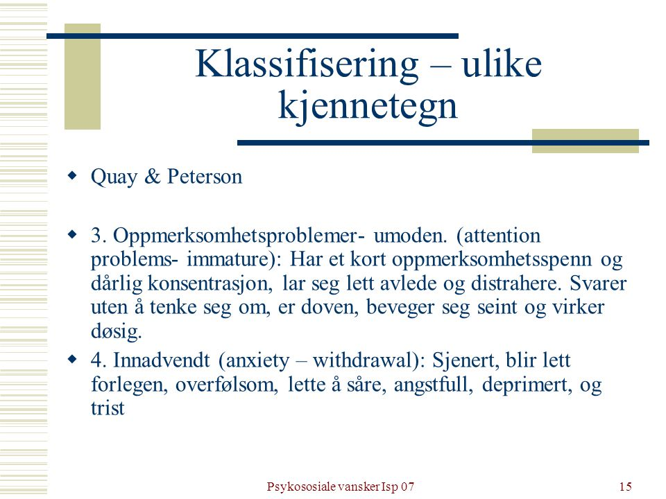 Psykososiale vansker Isp 0715 Klassifisering – ulike kjennetegn  Quay & Peterson  3. Oppmerksomhetsproblemer- umoden. (attention problems- immature)