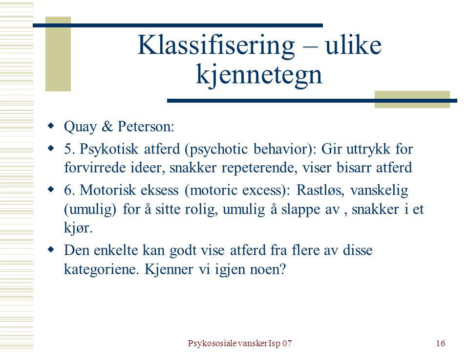 Psykososiale vansker Isp 0716 Klassifisering – ulike kjennetegn  Quay & Peterson:  5. Psykotisk atferd (psychotic behavior): Gir uttrykk for forvirr