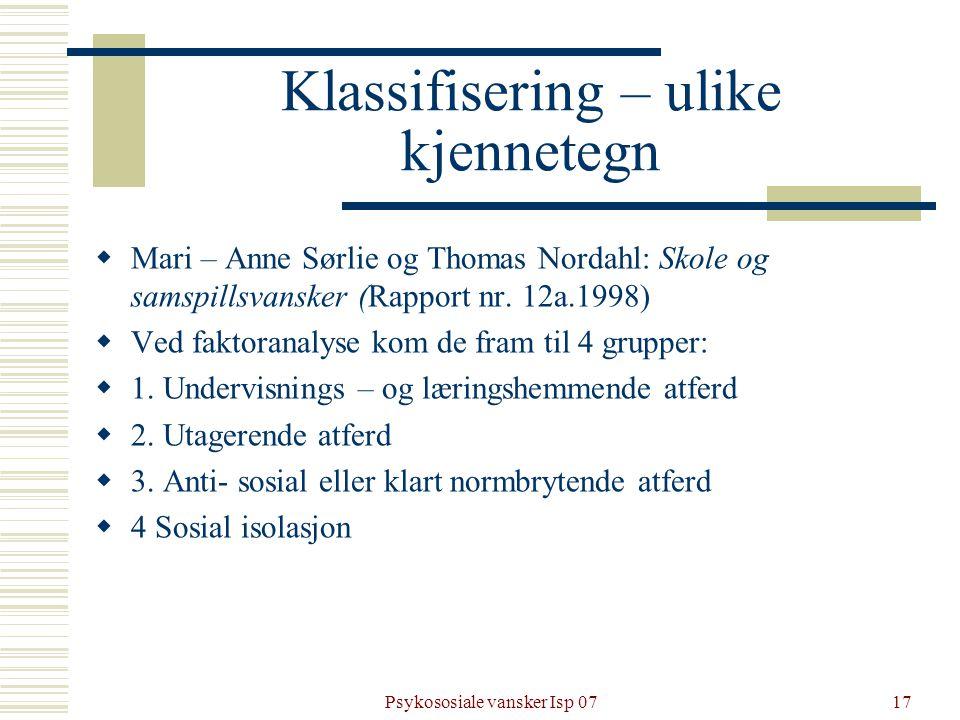 Psykososiale vansker Isp 0717 Klassifisering – ulike kjennetegn  Mari – Anne Sørlie og Thomas Nordahl: Skole og samspillsvansker (Rapport nr. 12a.199