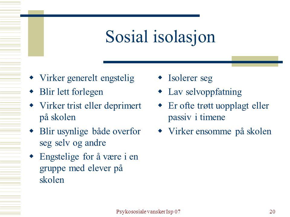 Psykososiale vansker Isp 0720 Sosial isolasjon  Virker generelt engstelig  Blir lett forlegen  Virker trist eller deprimert på skolen  Blir usynli