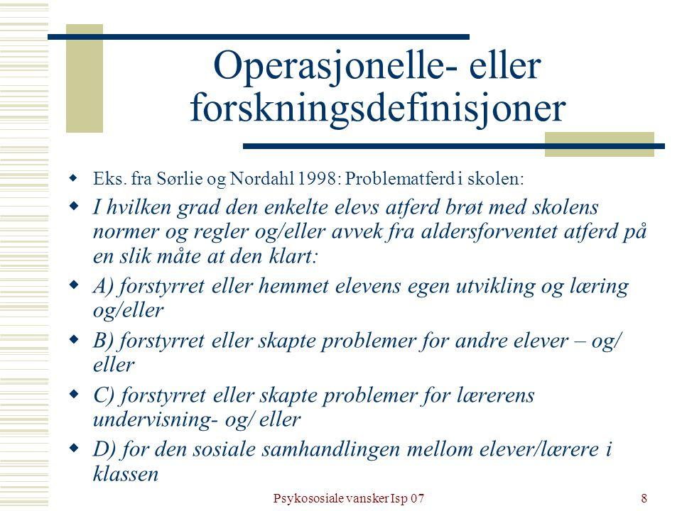 Psykososiale vansker Isp 078 Operasjonelle- eller forskningsdefinisjoner  Eks. fra Sørlie og Nordahl 1998: Problematferd i skolen:  I hvilken grad d