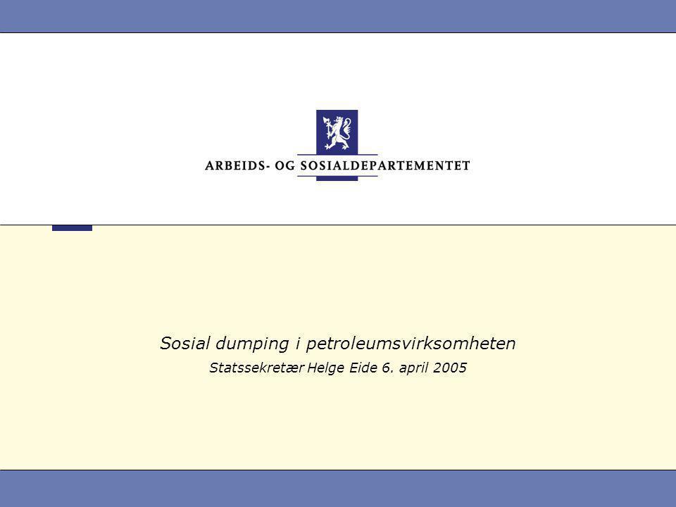 Sosial dumping i petroleumsvirksomheten Statssekretær Helge Eide 6. april 2005