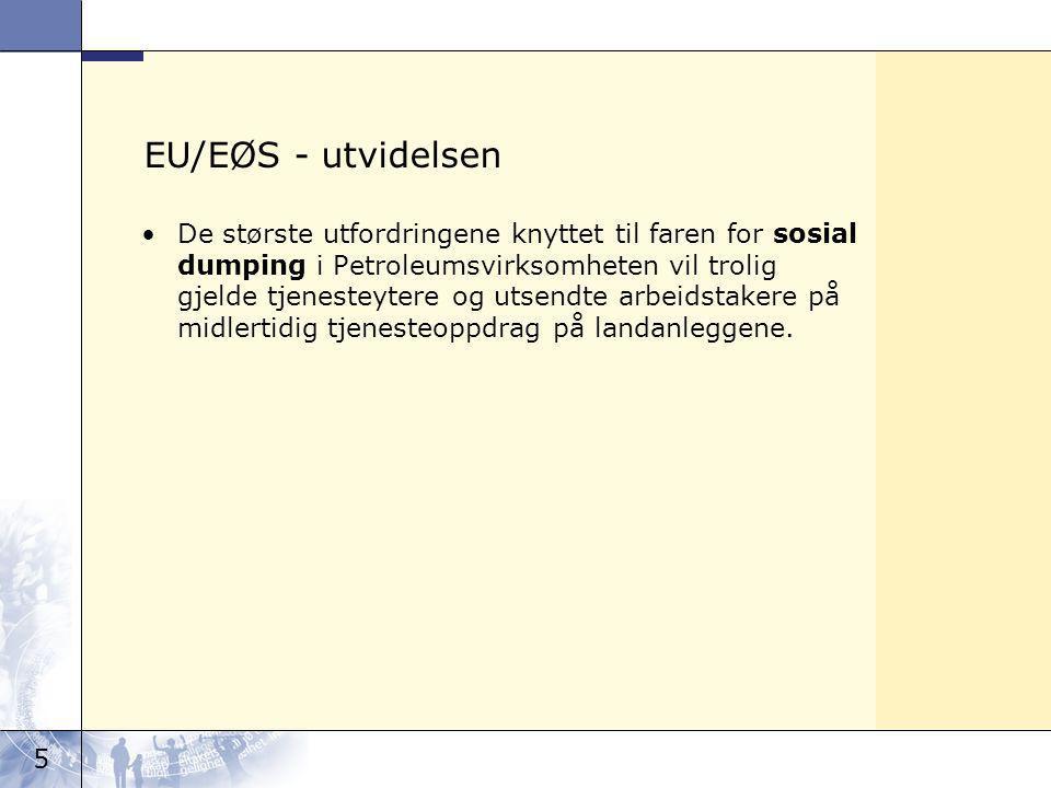 5 EU/EØS - utvidelsen De største utfordringene knyttet til faren for sosial dumping i Petroleumsvirksomheten vil trolig gjelde tjenesteytere og utsendte arbeidstakere på midlertidig tjenesteoppdrag på landanleggene.