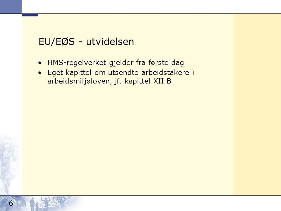 6 EU/EØS - utvidelsen HMS-regelverket gjelder fra første dag Eget kapittel om utsendte arbeidstakere i arbeidsmiljøloven, jf.