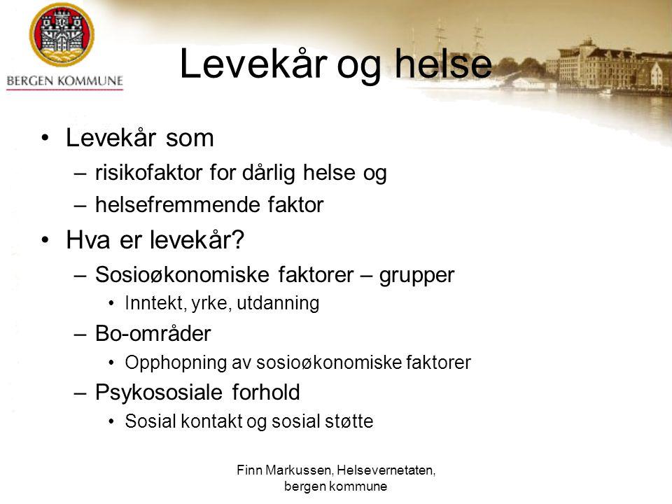 Finn Markussen, Helsevernetaten, bergen kommune Levekår og helse Levekår som –risikofaktor for dårlig helse og –helsefremmende faktor Hva er levekår?
