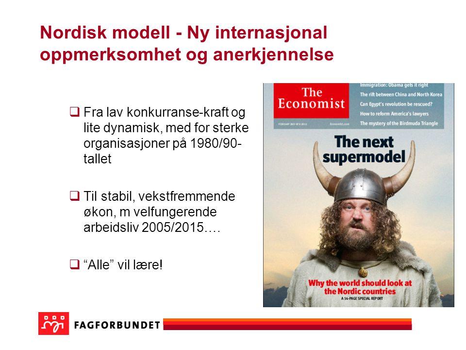 Nordisk modell - Ny internasjonal oppmerksomhet og anerkjennelse  Fra lav konkurranse-kraft og lite dynamisk, med for sterke organisasjoner på 1980/90- tallet  Til stabil, vekstfremmende økon, m velfungerende arbeidsliv 2005/2015….