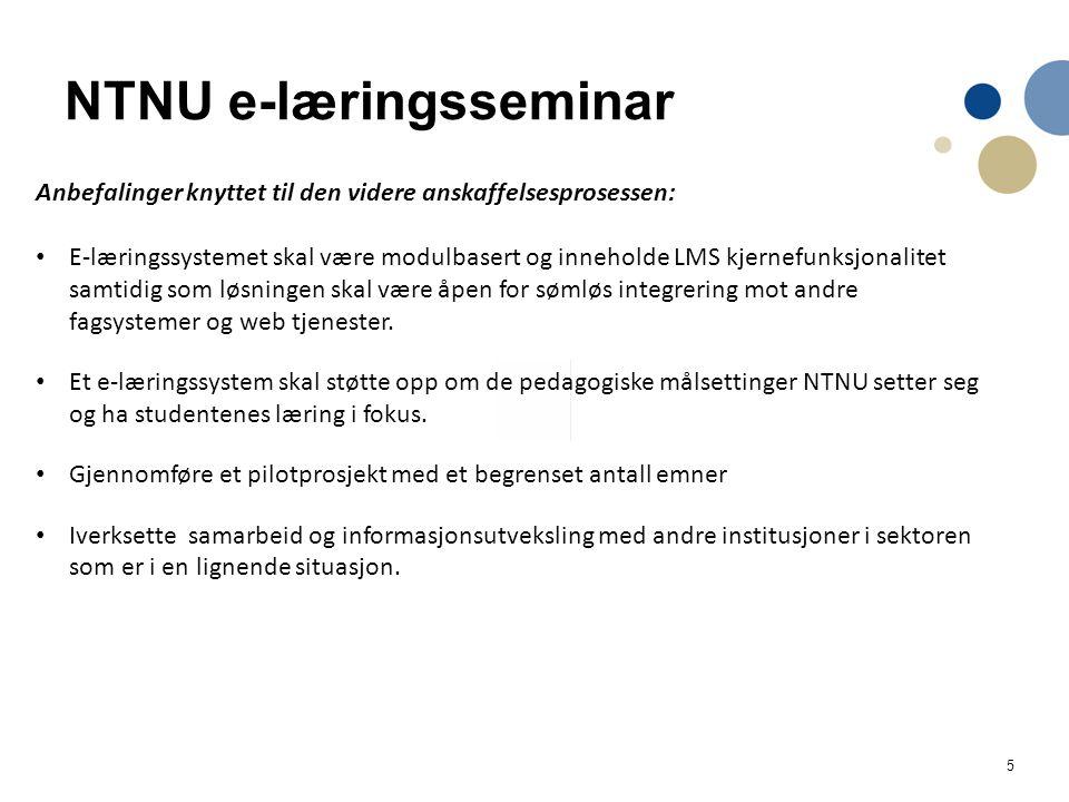 5 NTNU e-læringsseminar Anbefalinger knyttet til den videre anskaffelsesprosessen: E-læringssystemet skal være modulbasert og inneholde LMS kjernefunksjonalitet samtidig som løsningen skal være åpen for sømløs integrering mot andre fagsystemer og web tjenester.