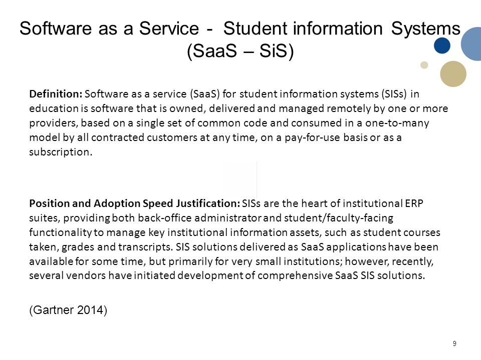 9 Software as a Service - Student information Systems (SaaS – SiS) Definition: Software as a service (SaaS) for student information systems (SISs) in education is software that is owned, delivered and managed remotely by one or more providers, based on a single set of common code and consumed in a one-to-many model by all contracted customers at any time, on a pay-for-use basis or as a subscription.