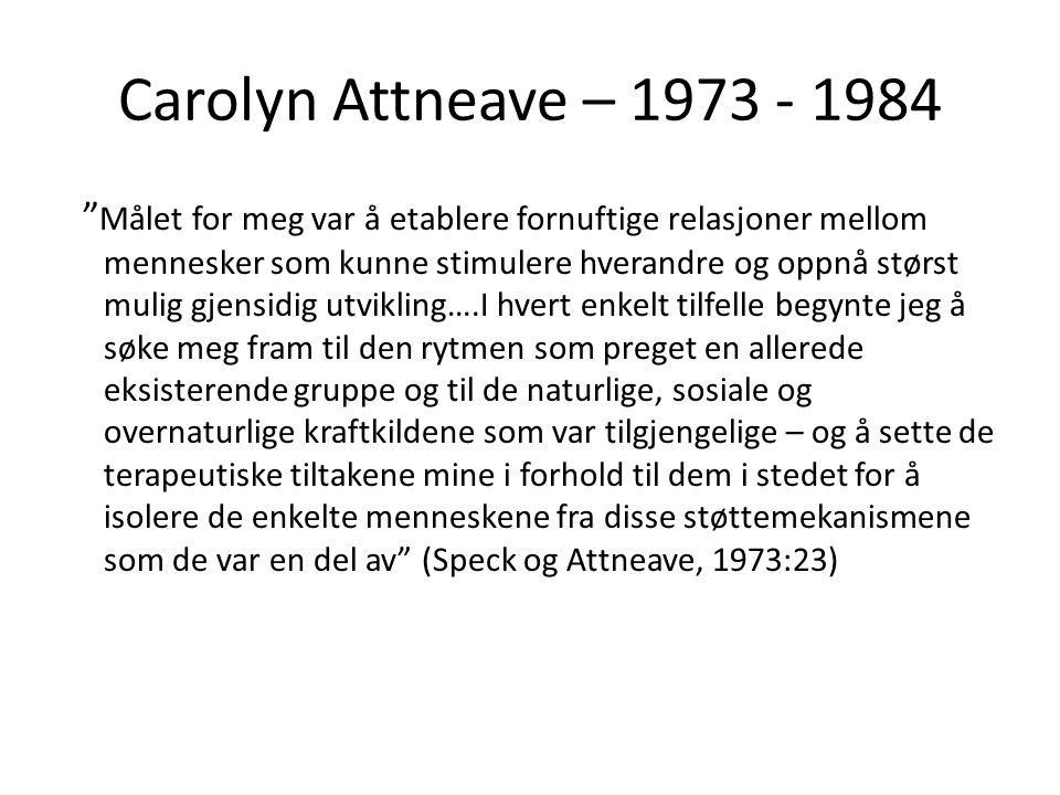 Carolyn Attneave – 1973 - 1984 Målet for meg var å etablere fornuftige relasjoner mellom mennesker som kunne stimulere hverandre og oppnå størst mulig gjensidig utvikling….I hvert enkelt tilfelle begynte jeg å søke meg fram til den rytmen som preget en allerede eksisterende gruppe og til de naturlige, sosiale og overnaturlige kraftkildene som var tilgjengelige – og å sette de terapeutiske tiltakene mine i forhold til dem i stedet for å isolere de enkelte menneskene fra disse støttemekanismene som de var en del av (Speck og Attneave, 1973:23)
