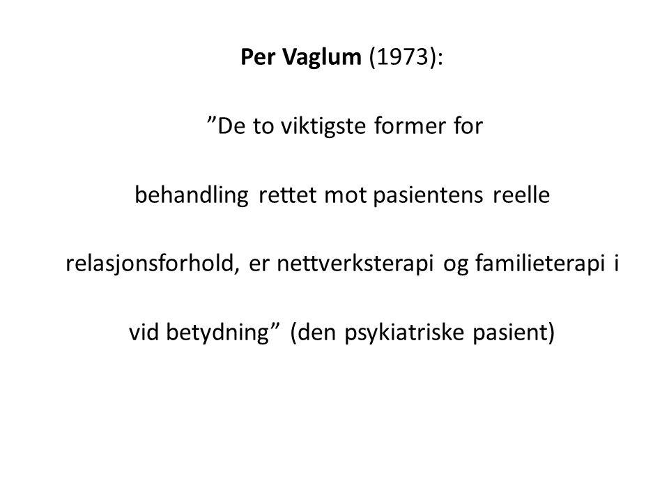 Per Vaglum (1973): De to viktigste former for behandling rettet mot pasientens reelle relasjonsforhold, er nettverksterapi og familieterapi i vid betydning (den psykiatriske pasient)