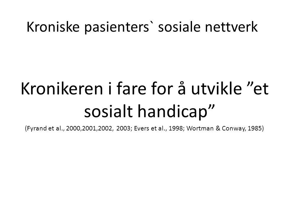 Kroniske pasienters` sosiale nettverk Kronikeren i fare for å utvikle et sosialt handicap (Fyrand et al., 2000,2001,2002, 2003; Evers et al., 1998; Wortman & Conway, 1985)