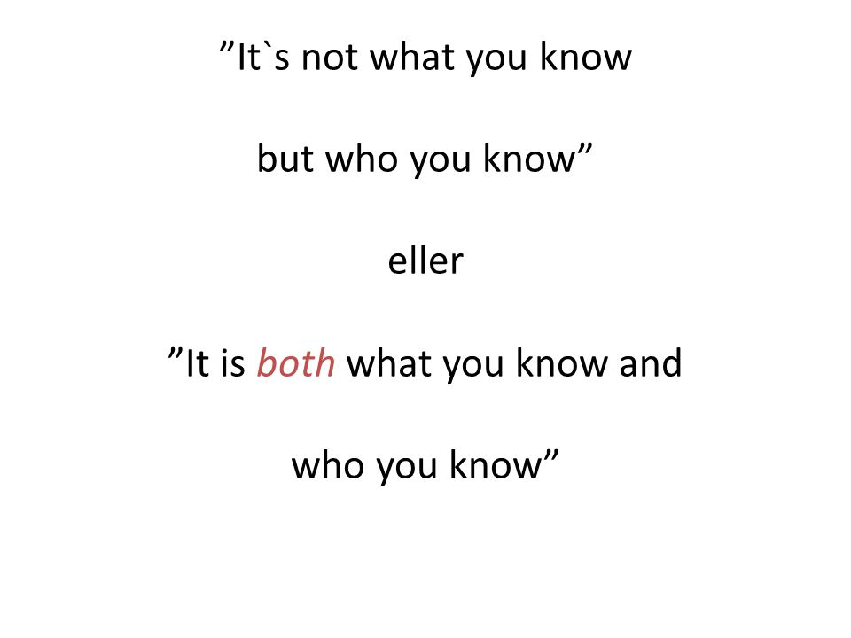 """It`s not what you know but who you know"" eller ""It is both what you know and who you know"""