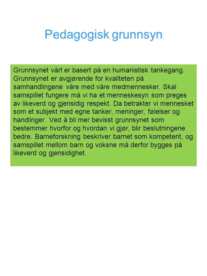 Pedagogisk grunnsyn Grunnsynet vårt er basert på en humanistisk tankegang. Grunnsynet er avgjørende for kvaliteten på samhandlingene våre med våre med