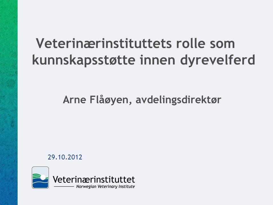 Veterinærinstituttets rolle som kunnskapsstøtte innen dyrevelferd Arne Flåøyen, avdelingsdirektør 29.10.2012