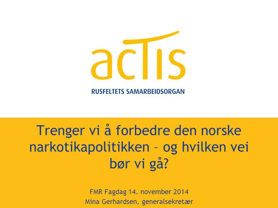 Trenger vi å forbedre den norske narkotikapolitikken – og hvilken vei bør vi gå? FMR Fagdag 14. november 2014 Mina Gerhardsen, generalsekretær