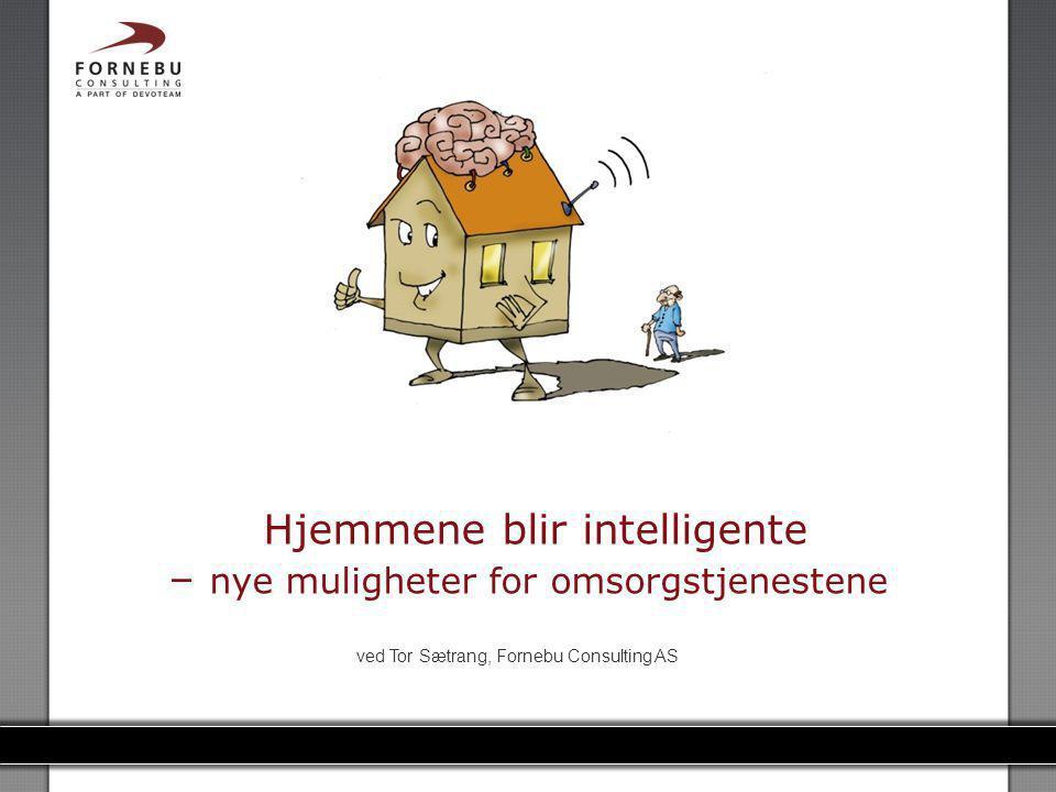 FORNEBU CONSULTING Hjemmene blir intelligente – nye muligheter for omsorgstjenestene ved Tor Sætrang, Fornebu Consulting AS