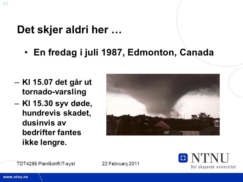 17 22 February 2011 TDT4285 Planl&drift IT-syst Det skjer aldri her … –Kl 15.07 det går ut tornado-varsling –Kl 15.30 syv døde, hundrevis skadet, dusinvis av bedrifter fantes ikke lengre.