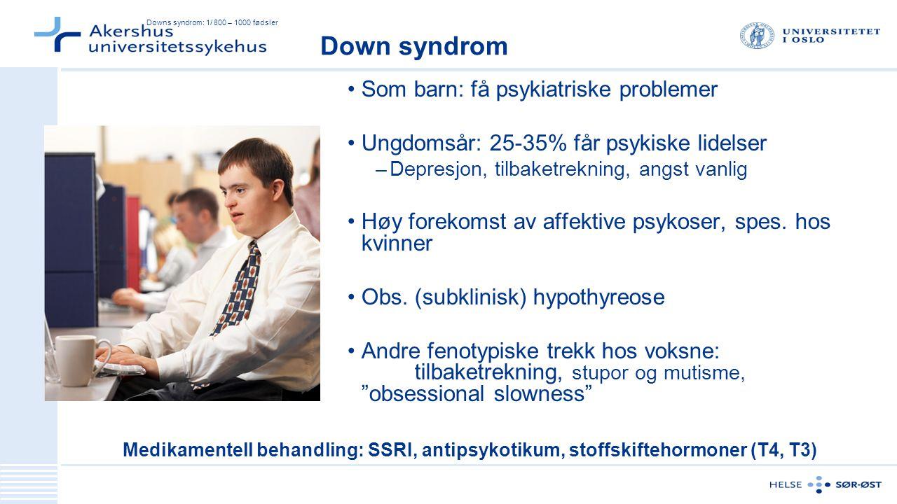 Downs syndrom: 1/ 800 – 1000 fødsler Som barn: få psykiatriske problemer Ungdomsår: 25-35% får psykiske lidelser –Depresjon, tilbaketrekning, angst vanlig Høy forekomst av affektive psykoser, spes.