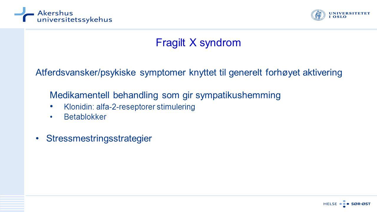 Fragilt X syndrom Atferdsvansker/psykiske symptomer knyttet til generelt forhøyet aktivering Medikamentell behandling som gir sympatikushemming Klonidin: alfa-2-reseptorer stimulering Betablokker Stressmestringsstrategier