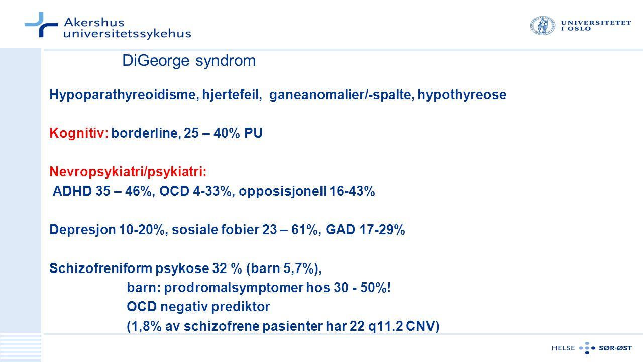 DiGeorge syndrom Hypoparathyreoidisme, hjertefeil, ganeanomalier/-spalte, hypothyreose Kognitiv: borderline, 25 – 40% PU Nevropsykiatri/psykiatri: ADHD 35 – 46%, OCD 4-33%, opposisjonell 16-43% Depresjon 10-20%, sosiale fobier 23 – 61%, GAD 17-29% Schizofreniform psykose 32 % (barn 5,7%), barn: prodromalsymptomer hos 30 - 50%.
