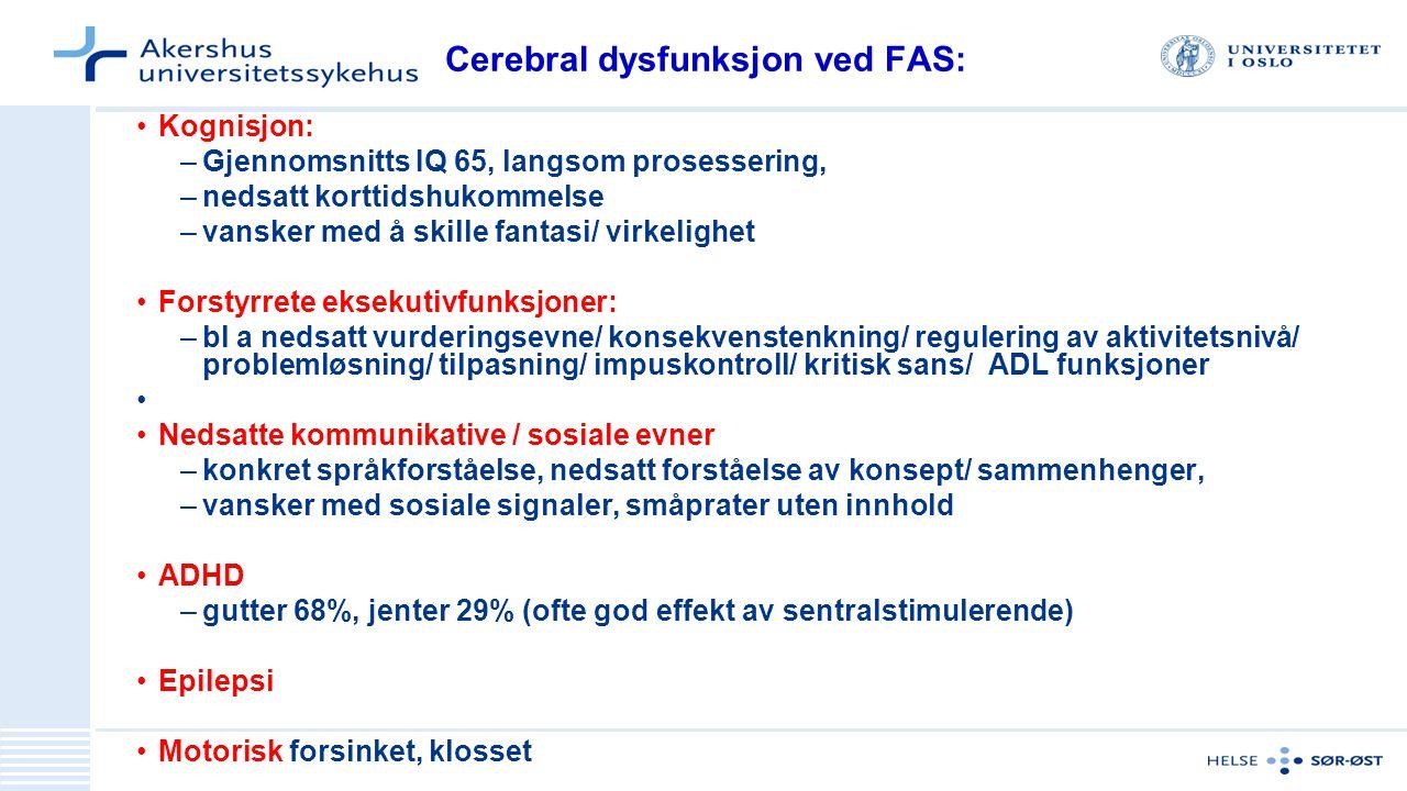 Cerebral dysfunksjon ved FAS: Kognisjon: –Gjennomsnitts IQ 65, langsom prosessering, –nedsatt korttidshukommelse –vansker med å skille fantasi/ virkelighet Forstyrrete eksekutivfunksjoner: –bl a nedsatt vurderingsevne/ konsekvenstenkning/ regulering av aktivitetsnivå/ problemløsning/ tilpasning/ impuskontroll/ kritisk sans/ ADL funksjoner Nedsatte kommunikative / sosiale evner –konkret språkforståelse, nedsatt forståelse av konsept/ sammenhenger, –vansker med sosiale signaler, småprater uten innhold ADHD –gutter 68%, jenter 29% (ofte god effekt av sentralstimulerende) Epilepsi Motorisk forsinket, klosset