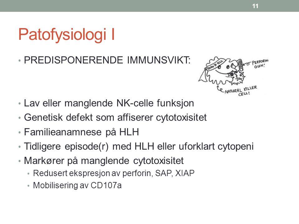 Patofysiologi I PREDISPONERENDE IMMUNSVIKT: Lav eller manglende NK-celle funksjon Genetisk defekt som affiserer cytotoxisitet Familieanamnese på HLH T