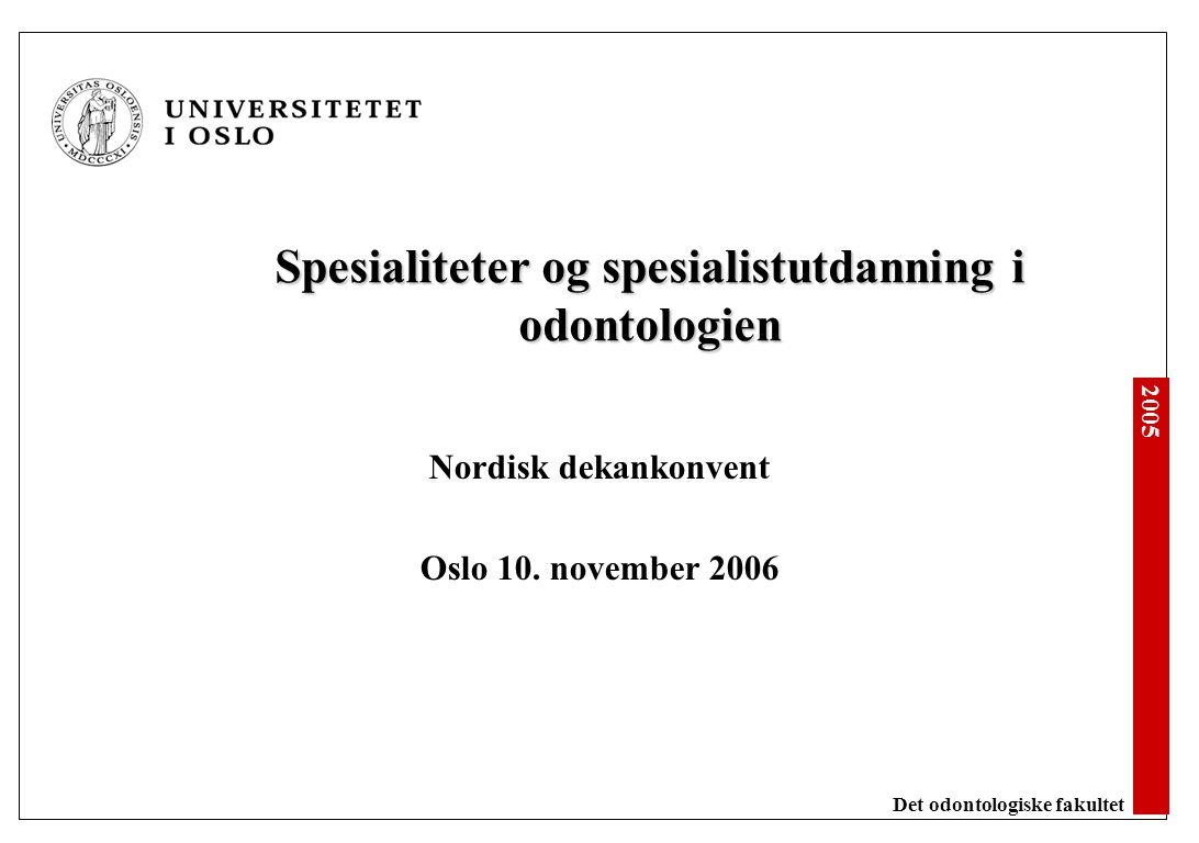 2005 Det odontologiske fakultet Spesialiteter og spesialistutdanning i odontologien Nordisk dekankonvent Oslo 10. november 2006