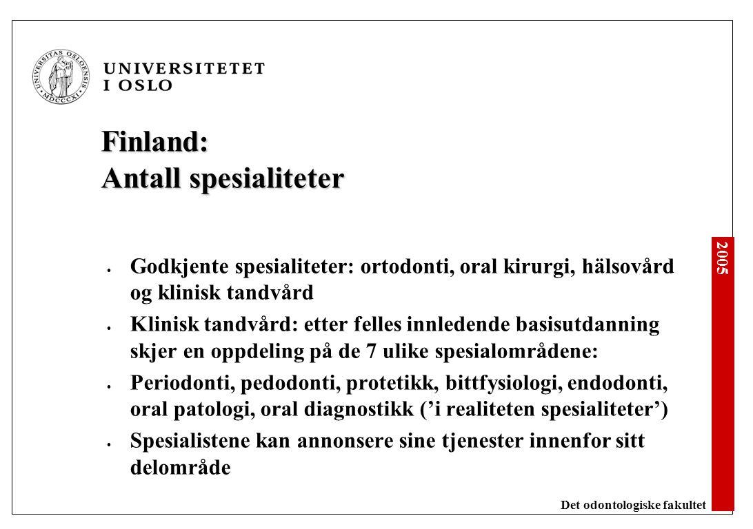 2005 Det odontologiske fakultet Finland: Antall spesialiteter Godkjente spesialiteter: ortodonti, oral kirurgi, hälsovård og klinisk tandvård Klinisk tandvård: etter felles innledende basisutdanning skjer en oppdeling på de 7 ulike spesialområdene: Periodonti, pedodonti, protetikk, bittfysiologi, endodonti, oral patologi, oral diagnostikk ('i realiteten spesialiteter') Spesialistene kan annonsere sine tjenester innenfor sitt delområde