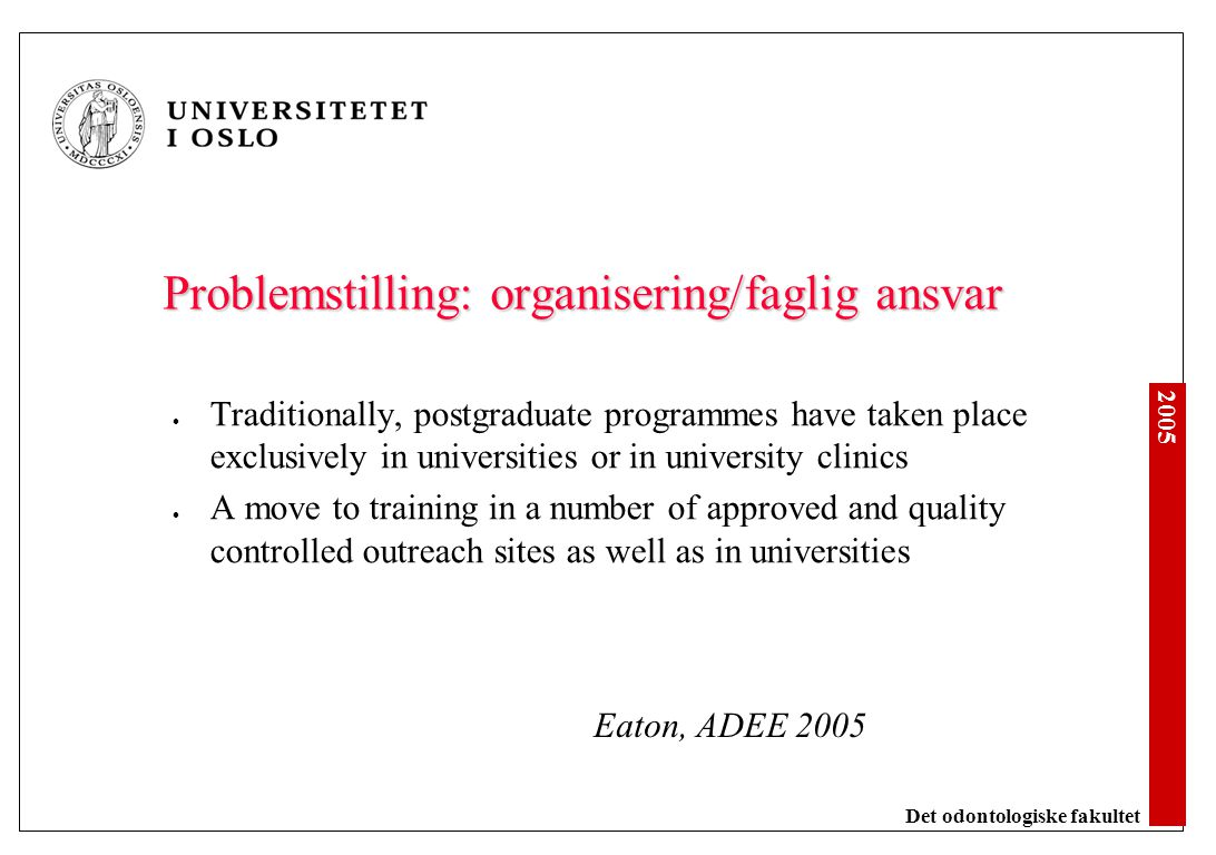2005 Det odontologiske fakultet Problemstilling: organisering/faglig ansvar Traditionally, postgraduate programmes have taken place exclusively in universities or in university clinics A move to training in a number of approved and quality controlled outreach sites as well as in universities Eaton, ADEE 2005