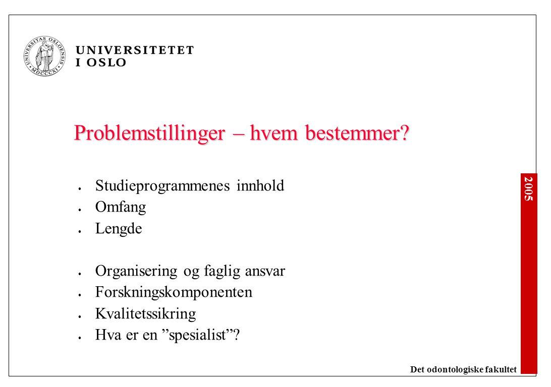 2005 Det odontologiske fakultet Problemstillinger – hvem bestemmer? Studieprogrammenes innhold Omfang Lengde Organisering og faglig ansvar Forskningsk