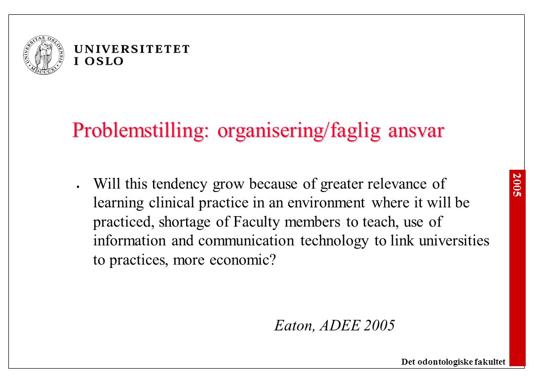 2005 Det odontologiske fakultet Problemstilling: organisering/faglig ansvar Will this tendency grow because of greater relevance of learning clinical