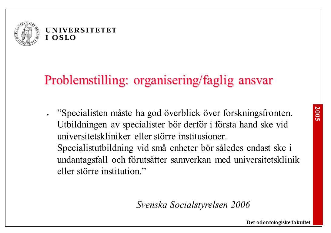 2005 Det odontologiske fakultet Problemstilling: organisering/faglig ansvar Specialisten måste ha god överblick över forskningsfronten.