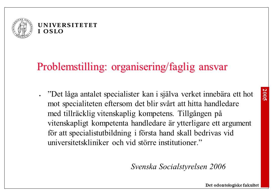 2005 Det odontologiske fakultet Problemstilling: organisering/faglig ansvar Det låga antalet specialister kan i själva verket innebära ett hot mot specialiteten eftersom det blir svårt att hitta handledare med tillräcklig vitenskaplig kompetens.