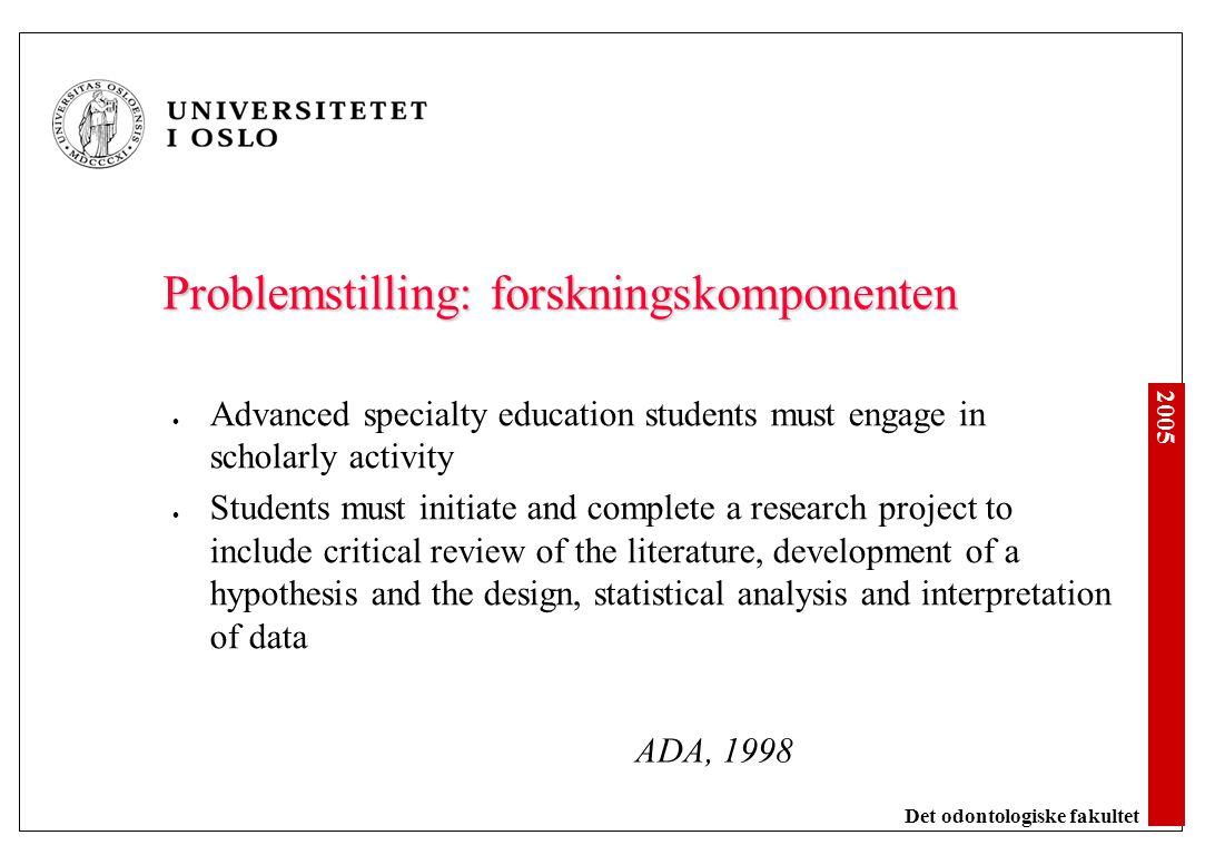2005 Det odontologiske fakultet Problemstilling: forskningskomponenten Advanced specialty education students must engage in scholarly activity Student