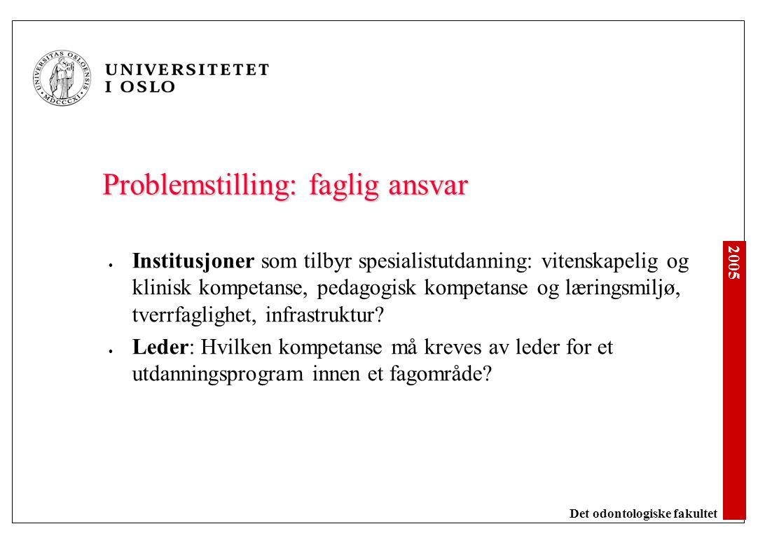 2005 Det odontologiske fakultet Problemstilling: faglig ansvar Institusjoner som tilbyr spesialistutdanning: vitenskapelig og klinisk kompetanse, peda