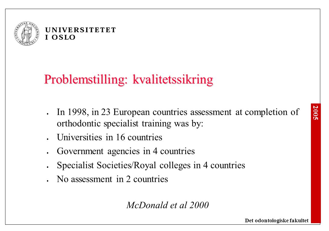 2005 Det odontologiske fakultet Problemstilling: kvalitetssikring In 1998, in 23 European countries assessment at completion of orthodontic specialist training was by: Universities in 16 countries Government agencies in 4 countries Specialist Societies/Royal colleges in 4 countries No assessment in 2 countries McDonald et al 2000